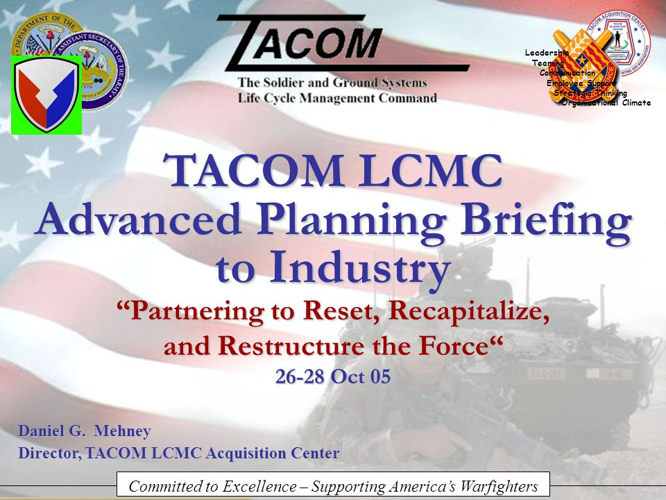 Committed to Excellence – Supporting America's Warfighters Leadership Teaming Communication Employee Support Strategic Thinking Organizational Climate TACOM LCMC Advanced Planning Briefing to Industry Daniel G.