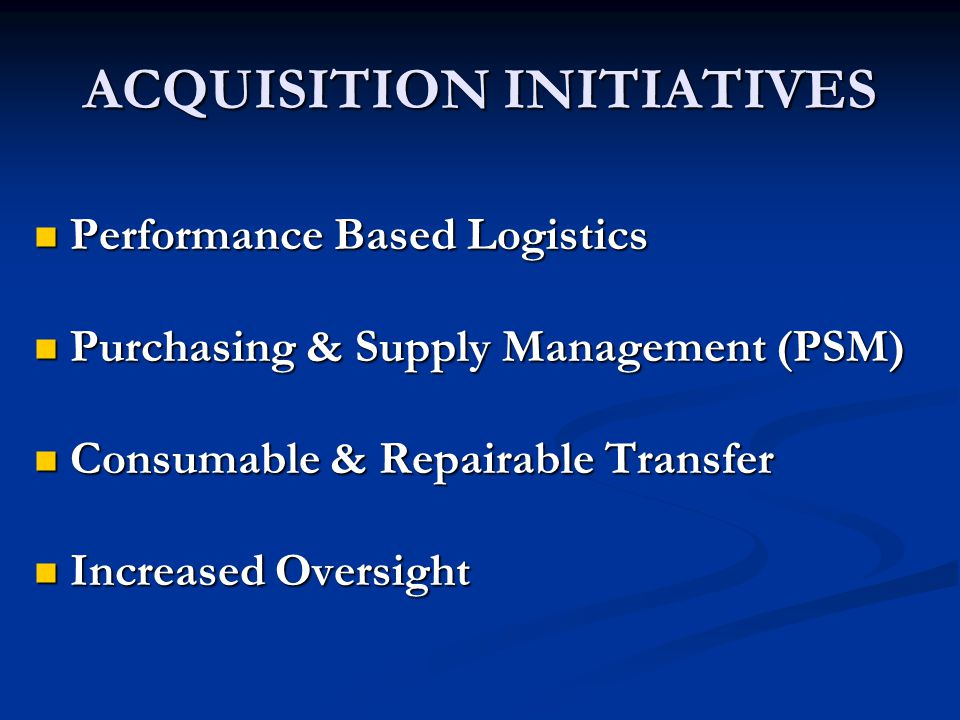 ACQUISITION INITIATIVES Performance Based Logistics Performance Based Logistics Purchasing & Supply Management (PSM) Purchasing & Supply Management (PSM) Consumable & Repairable Transfer Consumable & Repairable Transfer Increased Oversight Increased Oversight