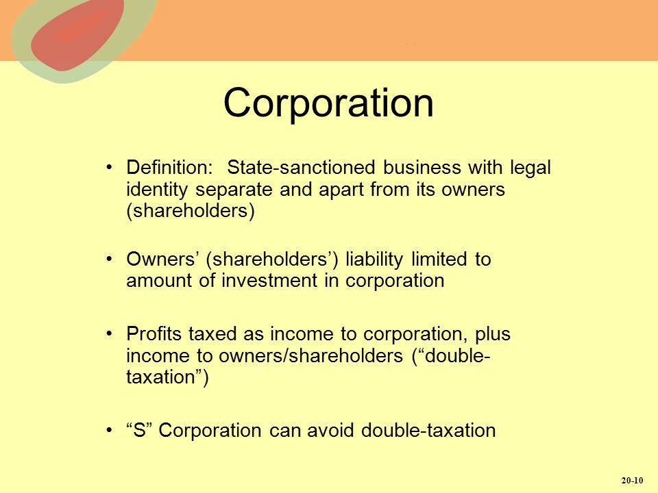 20-10 Corporation Definition: State-sanctioned business with legal identity separate and apart from its owners (shareholders) Owners' (shareholders') liability limited to amount of investment in corporation Profits taxed as income to corporation, plus income to owners/shareholders ( double- taxation ) S Corporation can avoid double-taxation