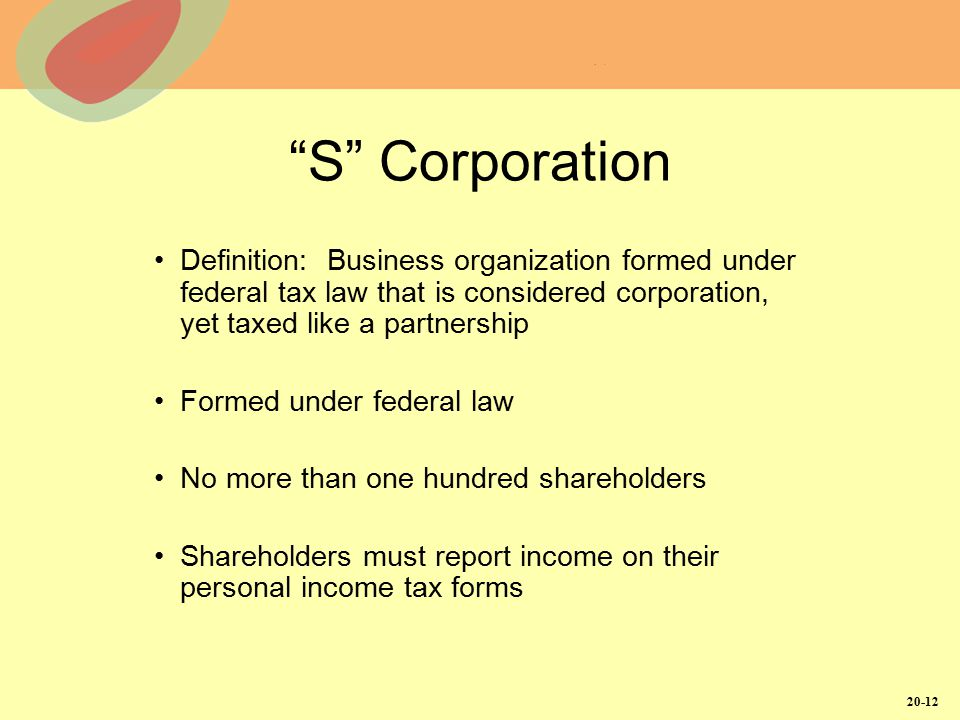 20-12 S Corporation Definition: Business organization formed under federal tax law that is considered corporation, yet taxed like a partnership Formed under federal law No more than one hundred shareholders Shareholders must report income on their personal income tax forms