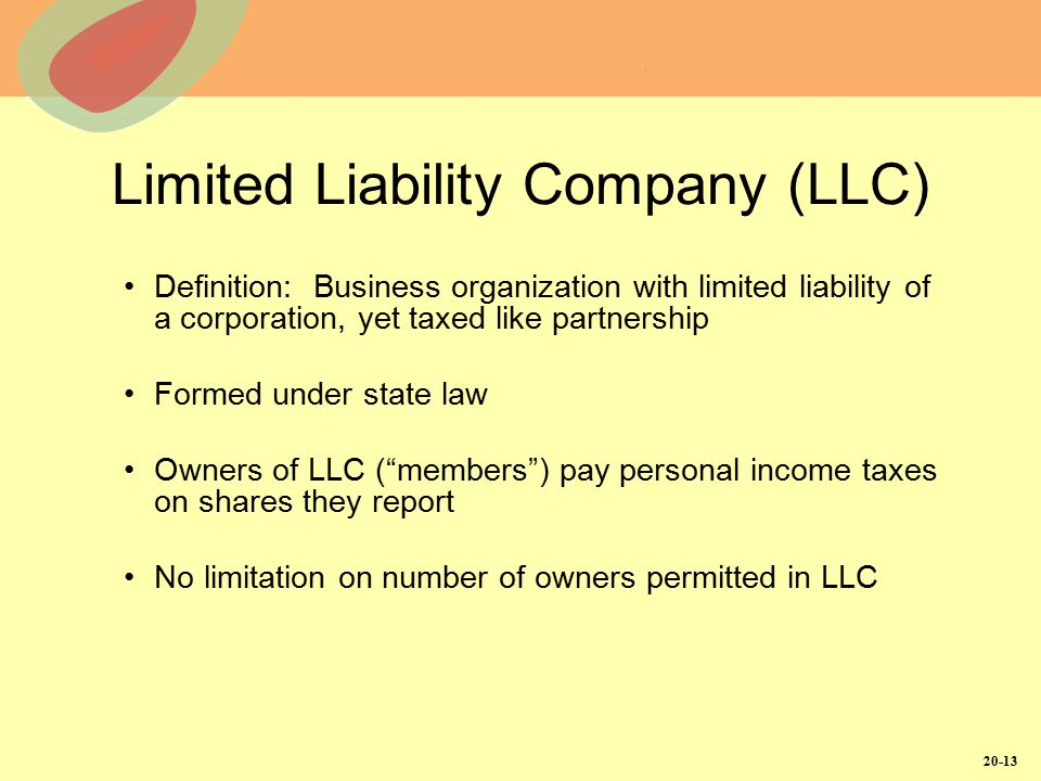 20-13 Limited Liability Company (LLC) Definition: Business organization with limited liability of a corporation, yet taxed like partnership Formed und