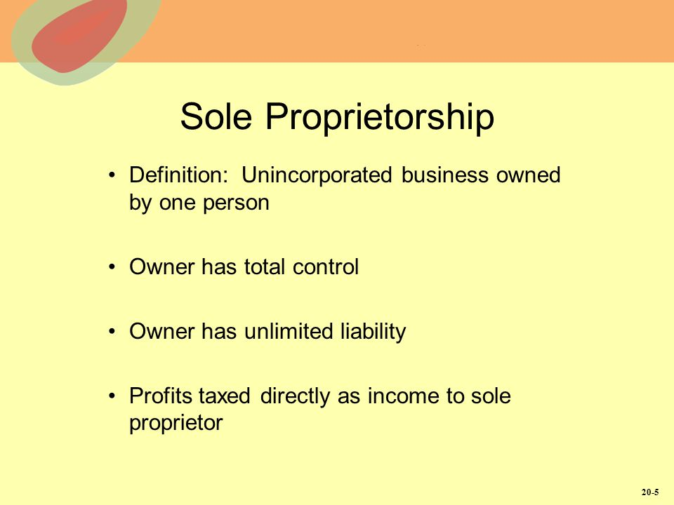 20-5 Sole Proprietorship Definition: Unincorporated business owned by one person Owner has total control Owner has unlimited liability Profits taxed directly as income to sole proprietor