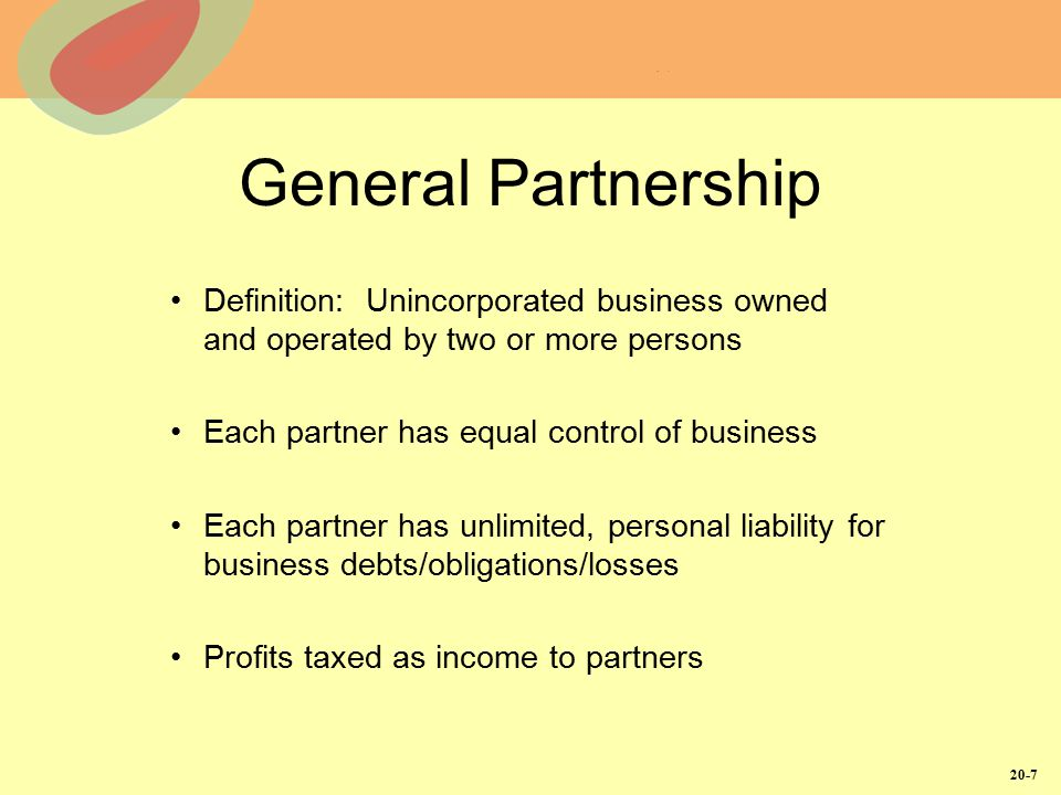 20-7 General Partnership Definition: Unincorporated business owned and operated by two or more persons Each partner has equal control of business Each partner has unlimited, personal liability for business debts/obligations/losses Profits taxed as income to partners