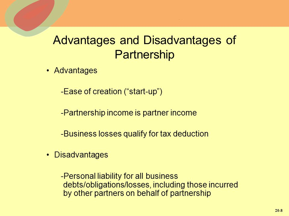 "20-8 Advantages and Disadvantages of Partnership Advantages -Ease of creation (""start-up"") -Partnership income is partner income -Business losses qual"