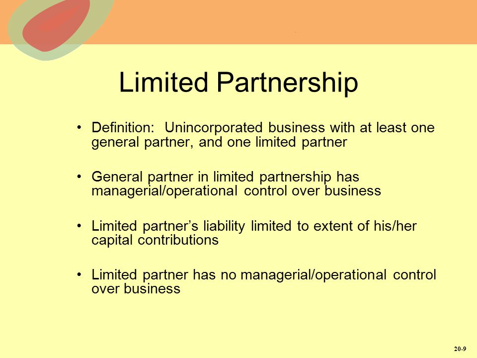 20-9 Limited Partnership Definition: Unincorporated business with at least one general partner, and one limited partner General partner in limited par