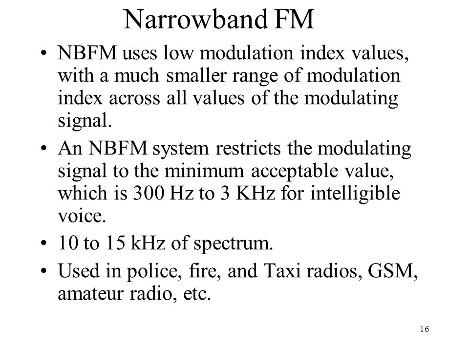 16 Narrowband FM NBFM uses low modulation index values, with a much smaller range of modulation index across all values of the modulating signal.