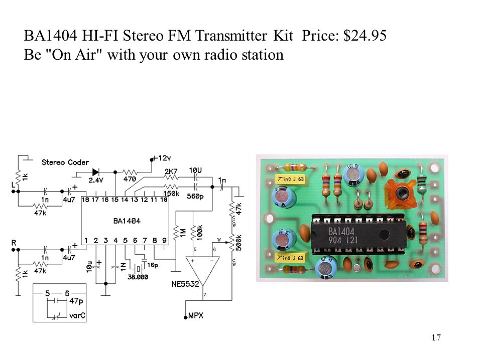 17 BA1404 HI-FI Stereo FM Transmitter Kit Price: $24.95 Be On Air with your own radio station