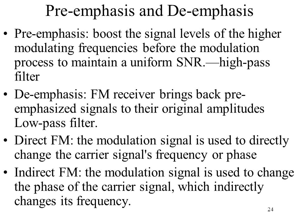 24 Pre-emphasis and De-emphasis Pre-emphasis: boost the signal levels of the higher modulating frequencies before the modulation process to maintain a uniform SNR.—high-pass filter De-emphasis: FM receiver brings back pre- emphasized signals to their original amplitudes Low-pass filter.