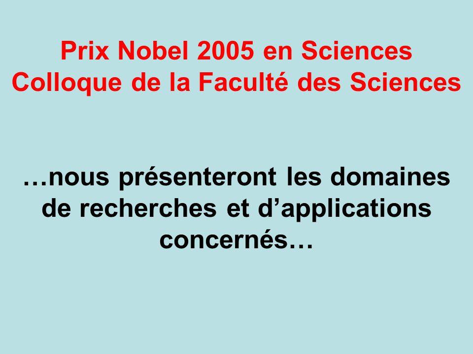 Prix Nobel 2005 en Sciences Colloque de la Faculté des Sciences …nous présenteront les domaines de recherches et d'applications concernés…