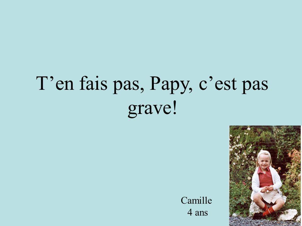 T'en fais pas, Papy, c'est pas grave! Camille 4 ans Camille 4 ans