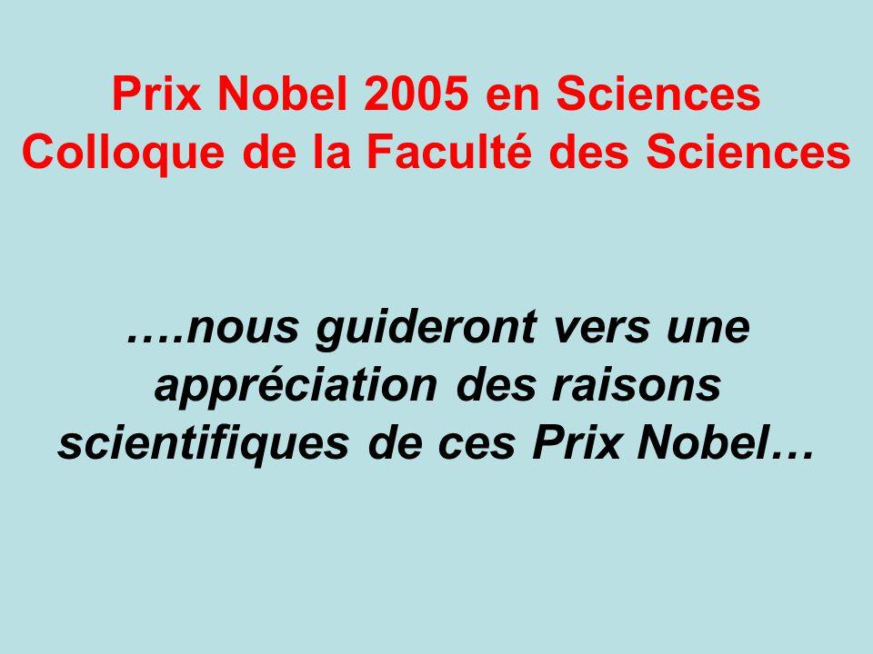 Prix Nobel 2005 en Sciences Colloque de la Faculté des Sciences ….nous guideront vers une appréciation des raisons scientifiques de ces Prix Nobel…