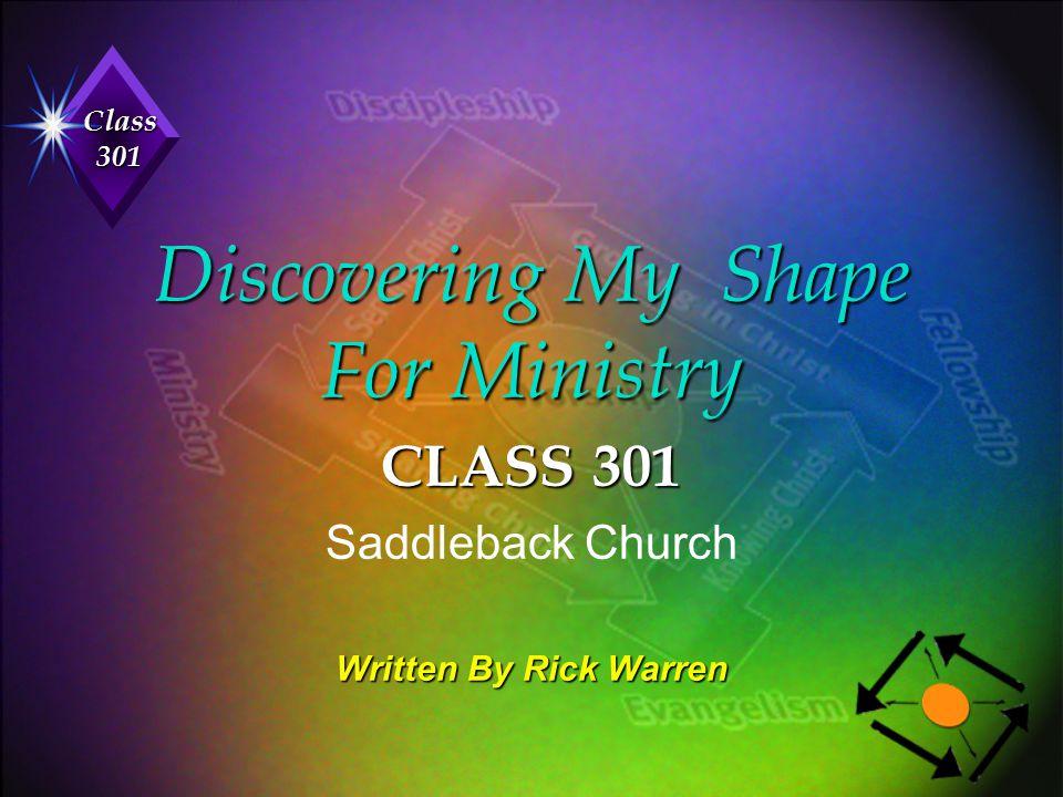 Class 301 Discovering My Shape For Ministry CLASS 301 Saddleback Church Written By Rick Warren