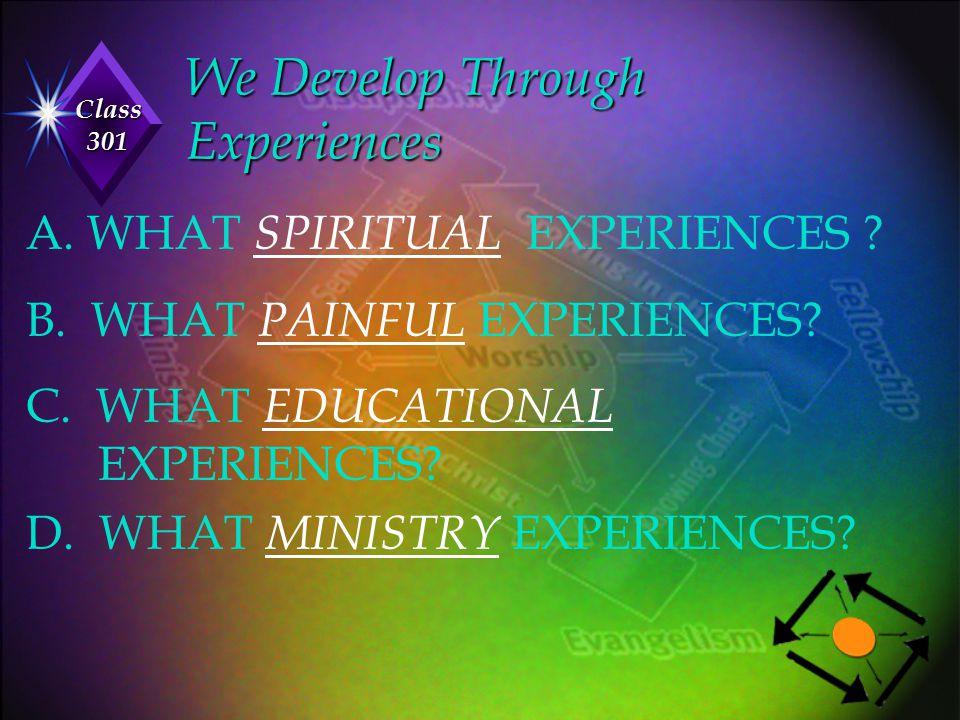 Class 301 We Develop Through Experiences A. WHAT SPIRITUAL EXPERIENCES ? B. WHAT PAINFUL EXPERIENCES? C. WHAT EDUCATIONAL EXPERIENCES? D. WHAT MINISTR