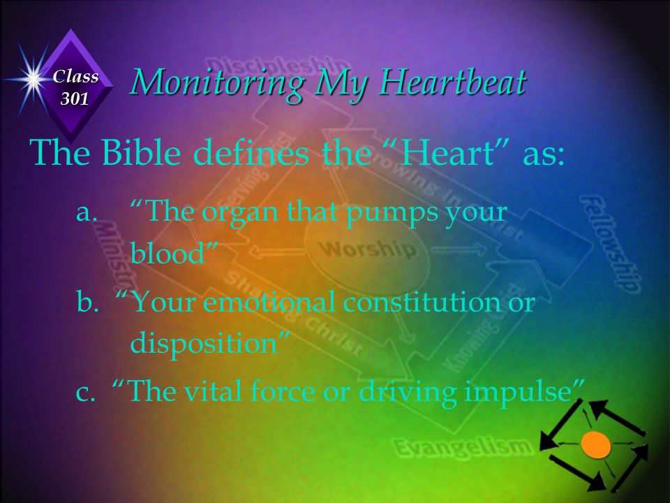 """Class 301 Monitoring My Heartbeat The Bible defines the """"Heart"""" as: a. """"The organ that pumps your blood"""" b. """"Your emotional constitution or dispositio"""