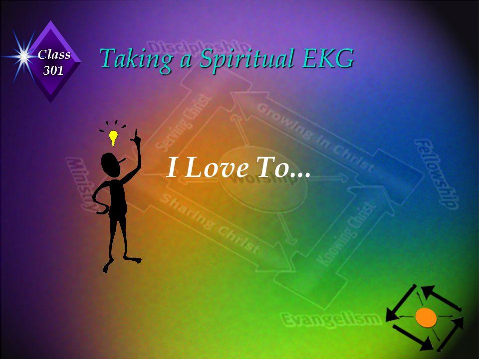 Class 301 Taking a Spiritual EKG Taking a Spiritual EKG I Love To...