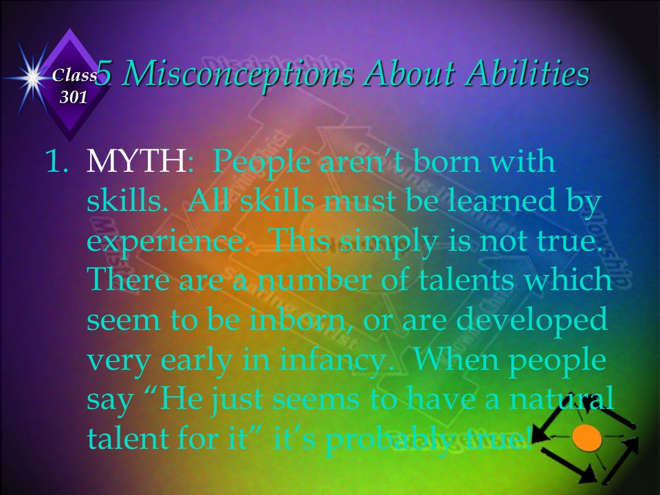 Class 301 5 Misconceptions About Abilities 1. MYTH: People aren't born with skills. All skills must be learned by experience. This simply is not true.