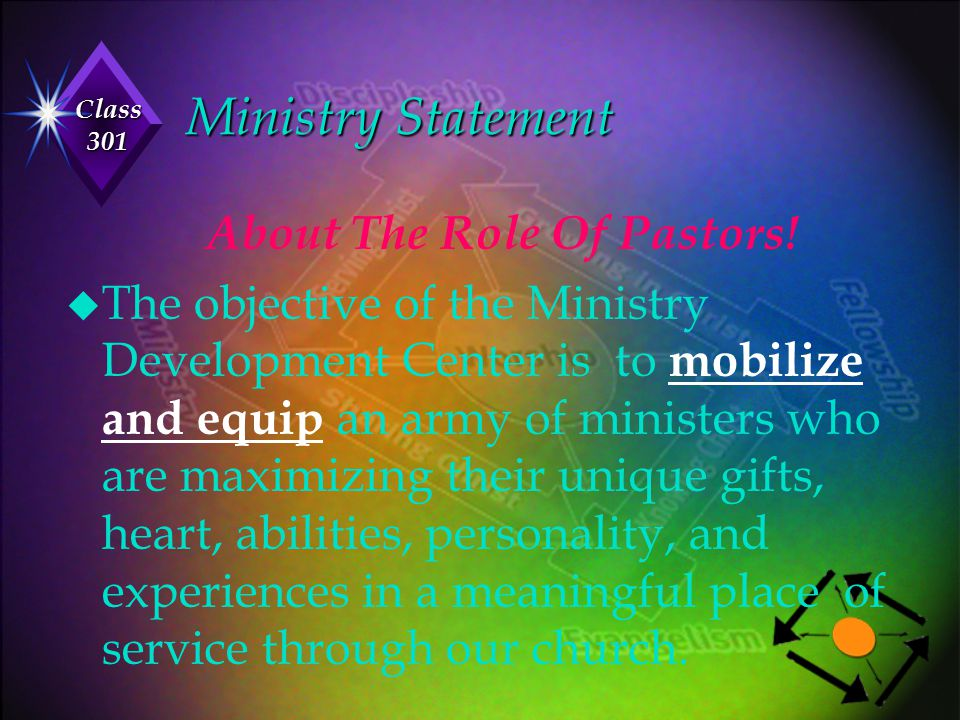 Class 301 Ministry Statement About The Role Of Pastors! u The objective of the Ministry Development Center is to mobilize and equip an army of ministe