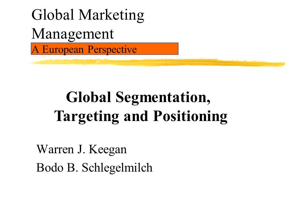 Global Marketing Management A European Perspective Warren J. Keegan Bodo B. Schlegelmilch Global Segmentation, Targeting and Positioning
