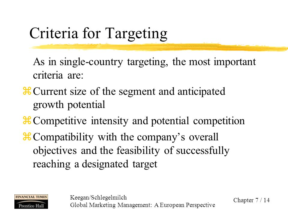 Keegan/Schlegelmilch Global Marketing Management: A European Perspective Chapter 7 / 14 Criteria for Targeting As in single-country targeting, the mos
