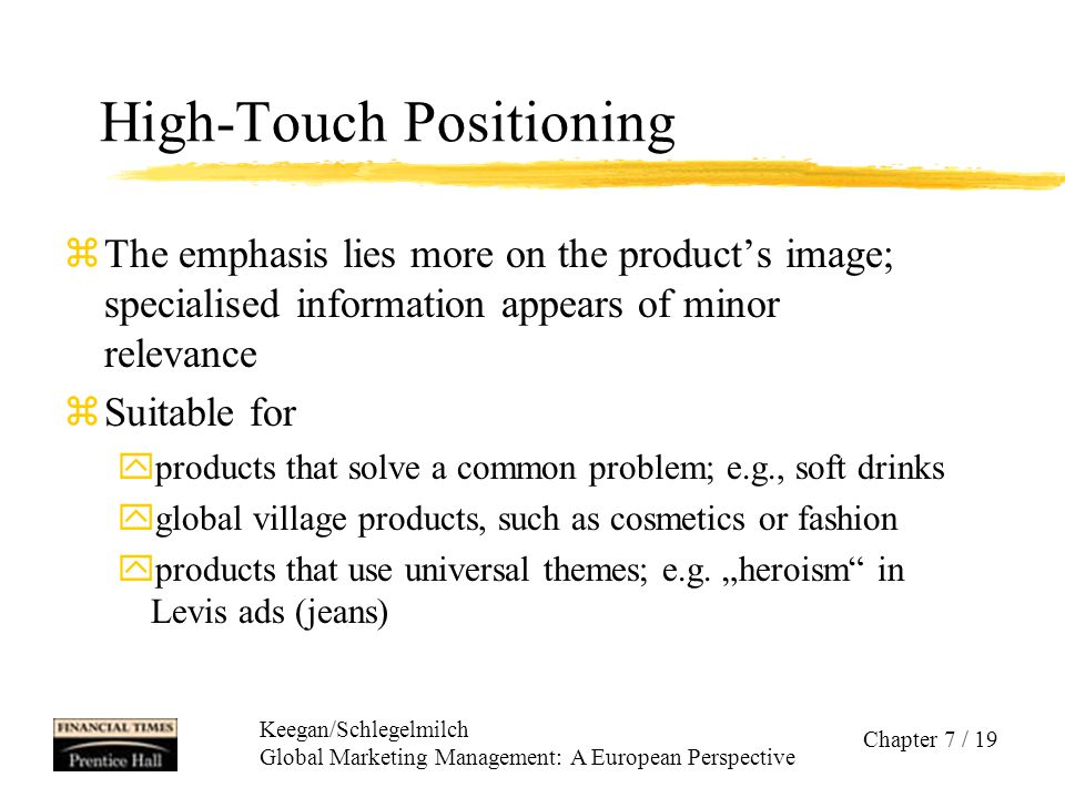Keegan/Schlegelmilch Global Marketing Management: A European Perspective Chapter 7 / 19 High-Touch Positioning zThe emphasis lies more on the product'