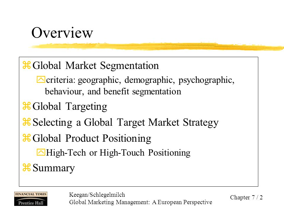 Keegan/Schlegelmilch Global Marketing Management: A European Perspective Chapter 7 / 13 Global Targeting After markets have been segmented, targeting aims at evaluating and comparing the indentified segments in order to select one or more as prospect(s) with the highest potential.