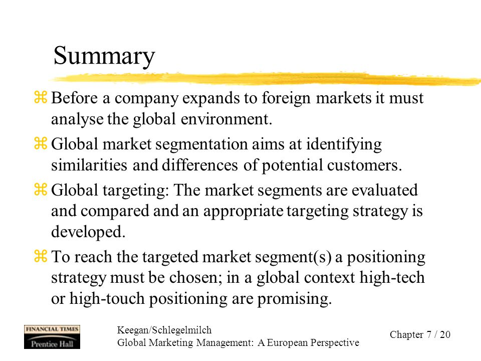 Keegan/Schlegelmilch Global Marketing Management: A European Perspective Chapter 7 / 20 Summary zBefore a company expands to foreign markets it must a