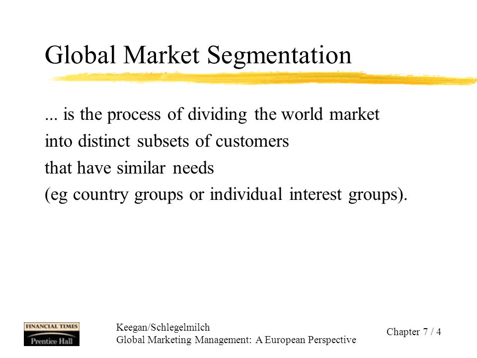 Keegan/Schlegelmilch Global Marketing Management: A European Perspective Chapter 7 / 5 Criteria for Global Market Segmentation zGeographic segmentation ygeographic subsets zDemographic segmentation yeg age, gender, income, occupation zPsychographic segmentation zBehaviour segmentation  Benefit segmentation