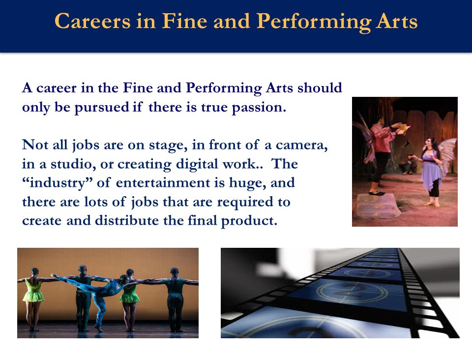Webster U Careers in Fine and Performing Arts Although a college degree is not required to get a job in the Arts, having one will usually provide a better opportunity to be successful, and a longer more sustainable career.