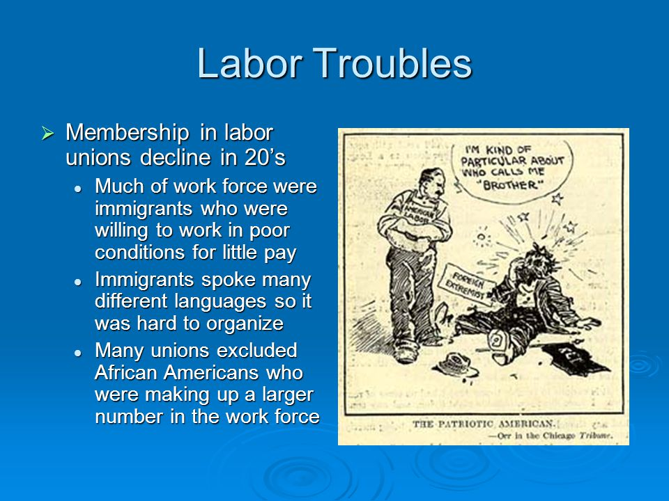 Labor Troubles  Membership in labor unions decline in 20's Much of work force were immigrants who were willing to work in poor conditions for little