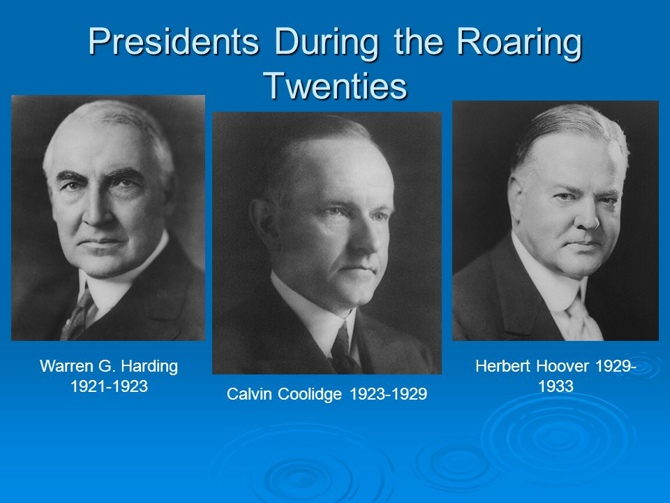 Presidents During the Roaring Twenties Warren G. Harding 1921-1923 Calvin Coolidge 1923-1929 Herbert Hoover 1929- 1933