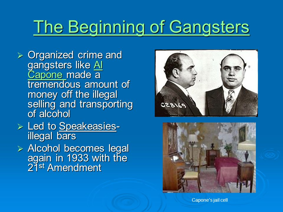 The Beginning of Gangsters The Beginning of Gangsters  Organized crime and gangsters like Al Capone made a tremendous amount of money off the illegal