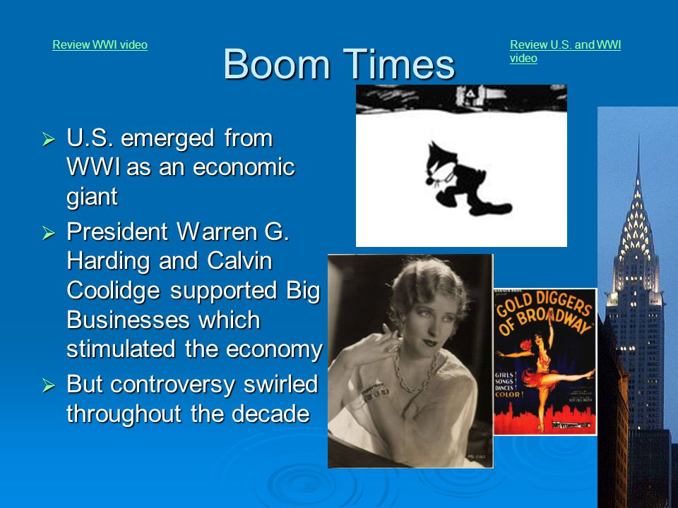 Boom Times  U.S. emerged from WWI as an economic giant  President Warren G. Harding and Calvin Coolidge supported Big Businesses which stimulated th