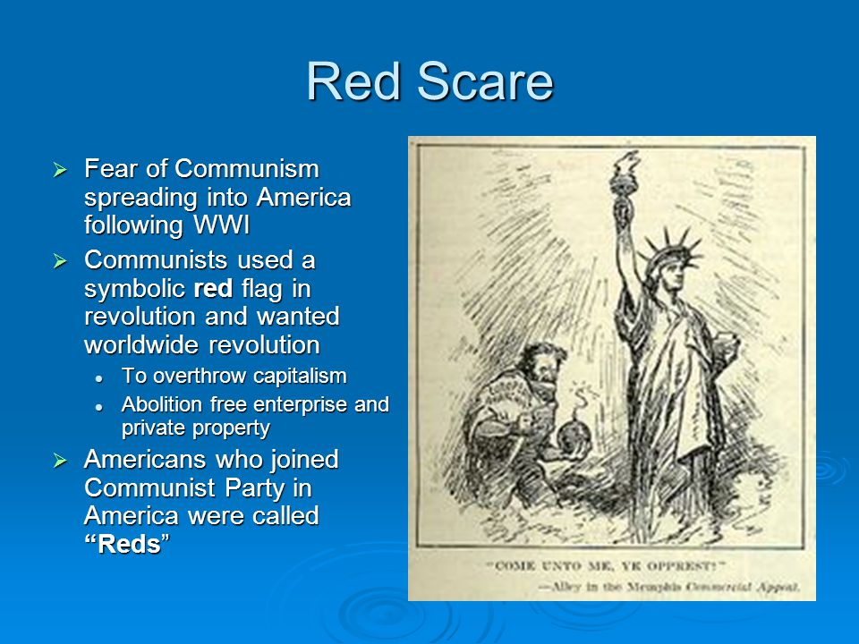 Red Scare  Fear of Communism spreading into America following WWI  Communists used a symbolic red flag in revolution and wanted worldwide revolution
