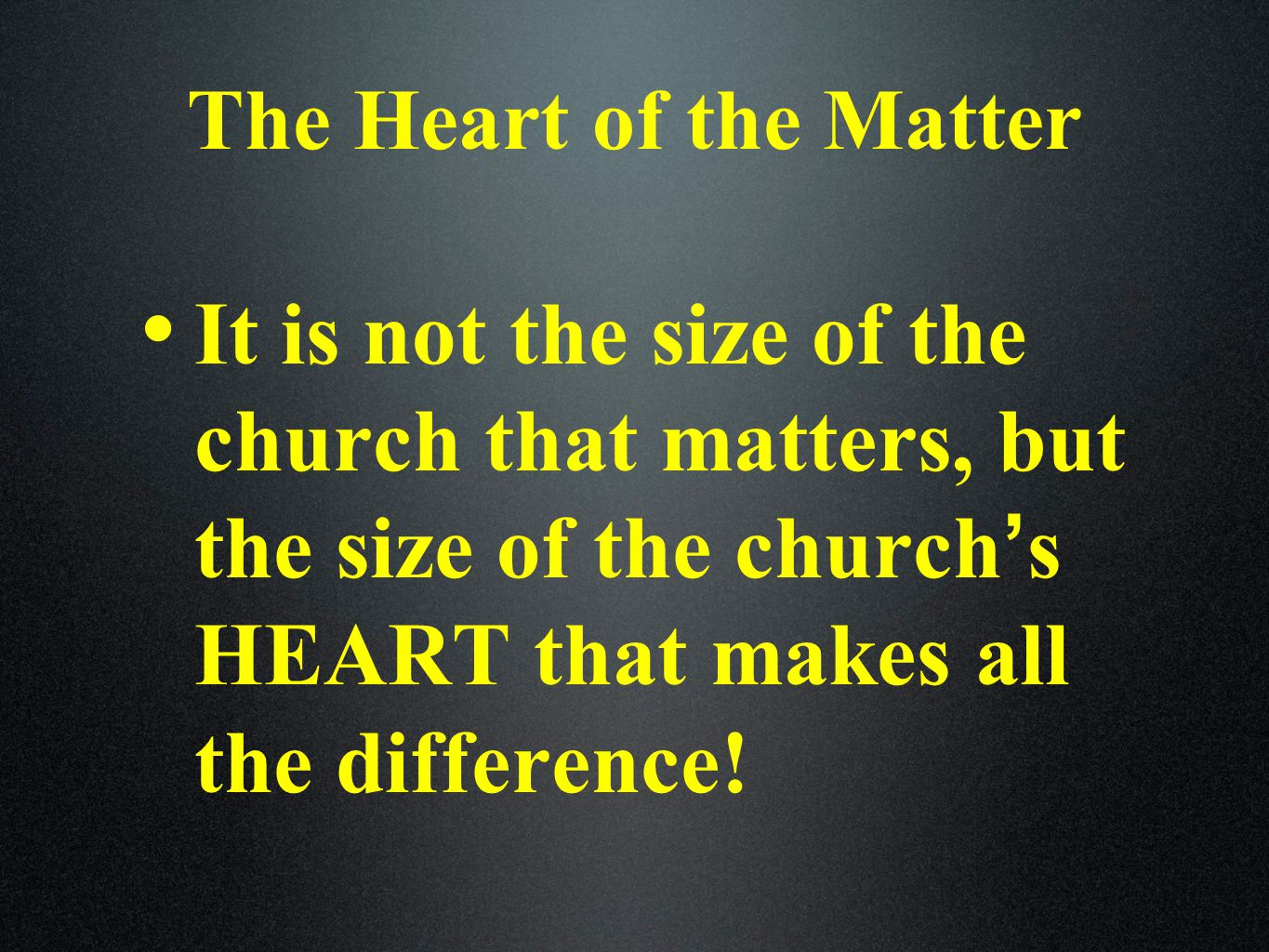 The Heart of the Matter It is not the size of the church that matters, but the size of the church ' s HEART that makes all the difference!