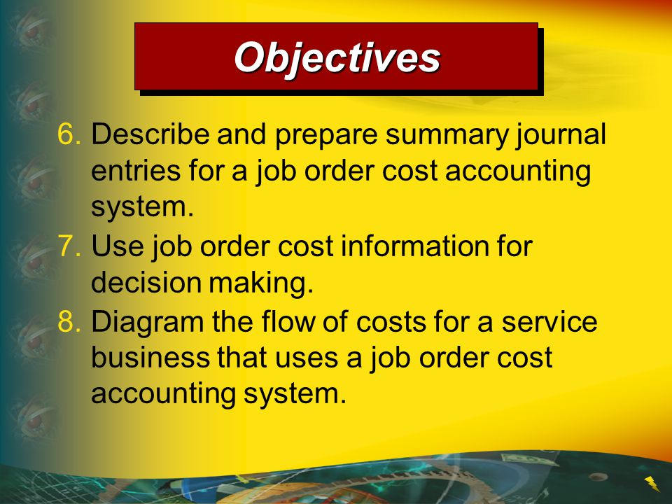 6.Describe and prepare summary journal entries for a job order cost accounting system. ObjectivesObjectives 7.Use job order cost information for decis