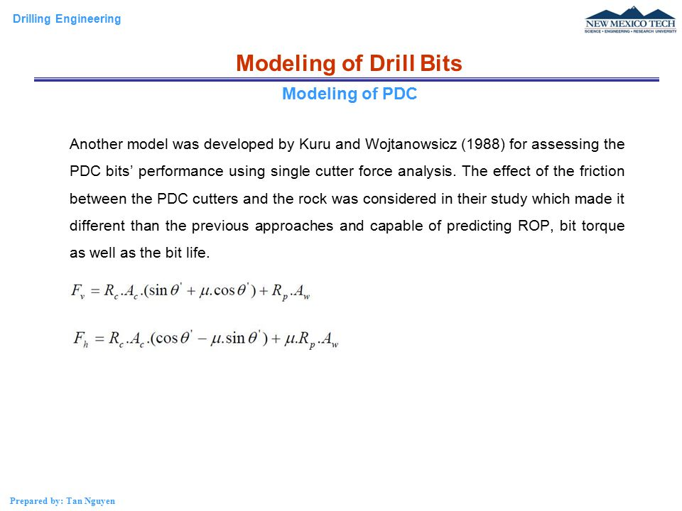 Drilling Engineering Prepared by: Tan Nguyen Modeling of Drill Bits Another model was developed by Kuru and Wojtanowsicz (1988) for assessing the PDC bits' performance using single cutter force analysis.