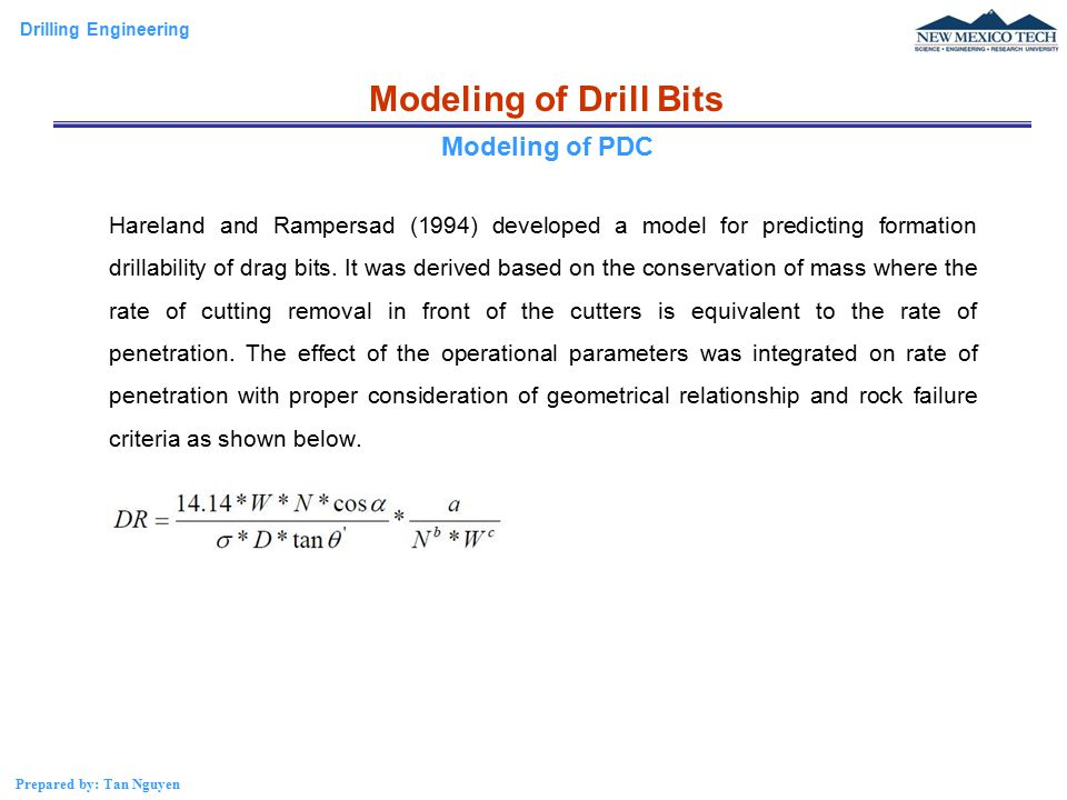 Drilling Engineering Prepared by: Tan Nguyen Modeling of Drill Bits Hareland and Rampersad (1994) developed a model for predicting formation drillability of drag bits.