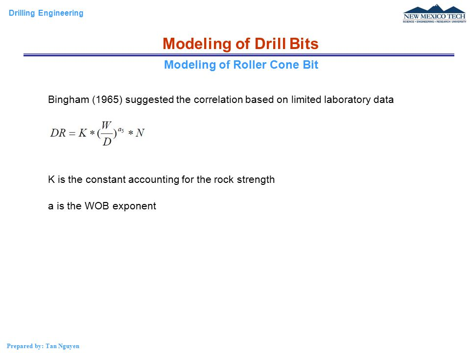 Drilling Engineering Prepared by: Tan Nguyen Modeling of Drill Bits Bingham (1965) suggested the correlation based on limited laboratory data K is the constant accounting for the rock strength a is the WOB exponent Modeling of Roller Cone Bit