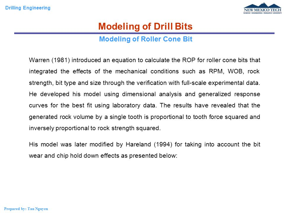Drilling Engineering Prepared by: Tan Nguyen Modeling of Drill Bits Warren (1981) introduced an equation to calculate the ROP for roller cone bits that integrated the effects of the mechanical conditions such as RPM, WOB, rock strength, bit type and size through the verification with full-scale experimental data.