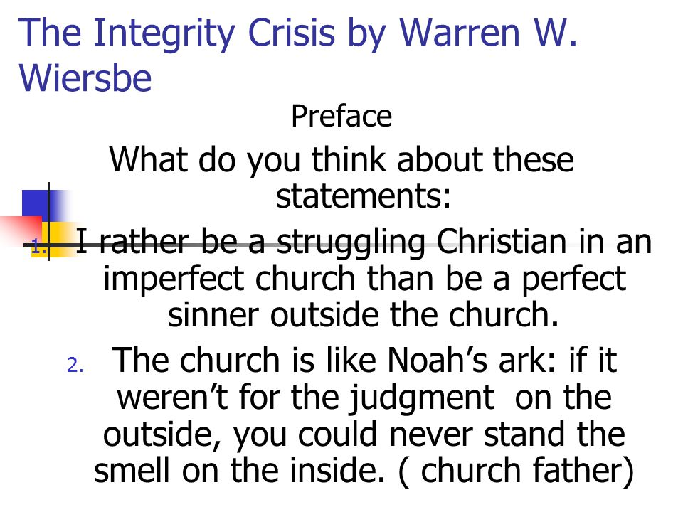The Integrity Crisis by Warren W. Wiersbe Preface What do you think about these statements: 1. I rather be a struggling Christian in an imperfect chur