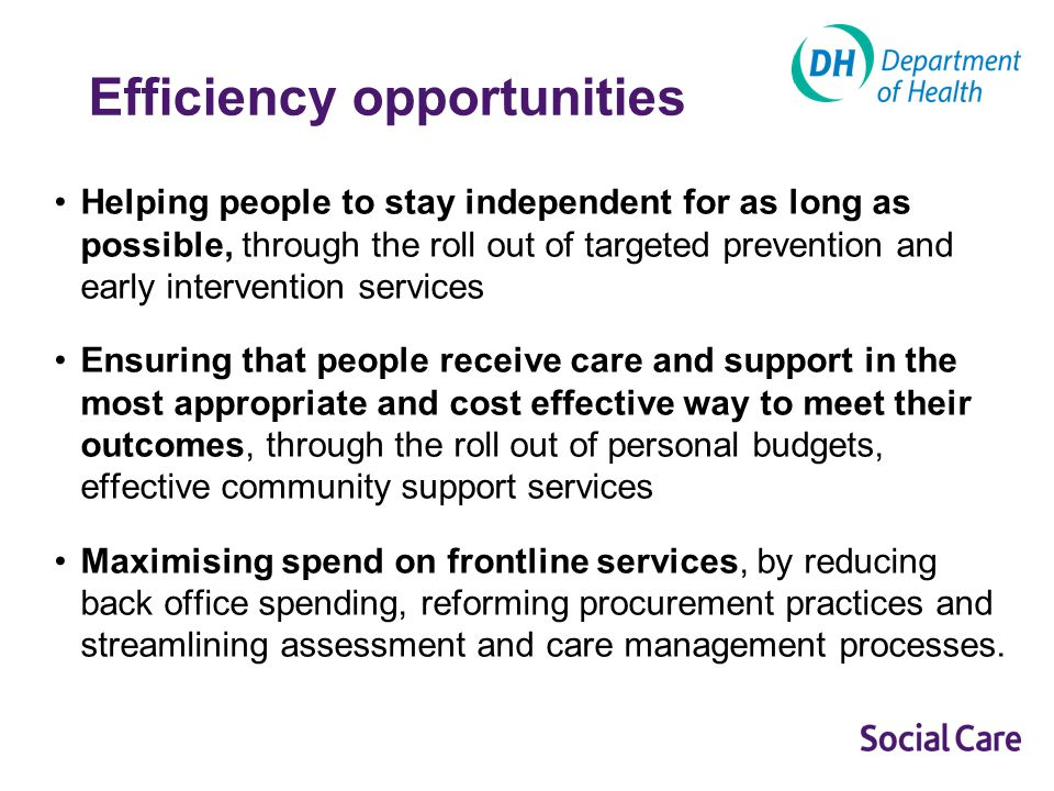 Opportunity 1: Helping people to stay independent for as long as possible Homecare re-ablement –Evidence suggests that over 50 per cent of people who went through a re-ablement package needed no immediate care package, and 36 to 48 per cent continued to have no ongoing care package after two years.
