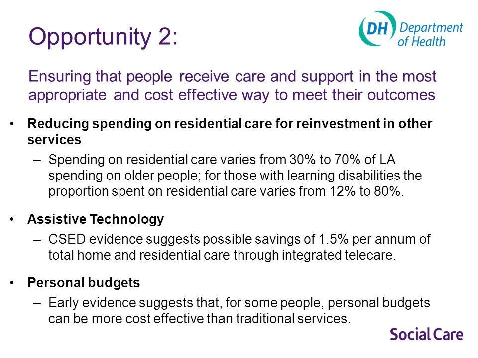 Opportunity 2: Ensuring that people receive care and support in the most appropriate and cost effective way to meet their outcomes Reducing spending on residential care for reinvestment in other services –Spending on residential care varies from 30% to 70% of LA spending on older people; for those with learning disabilities the proportion spent on residential care varies from 12% to 80%.