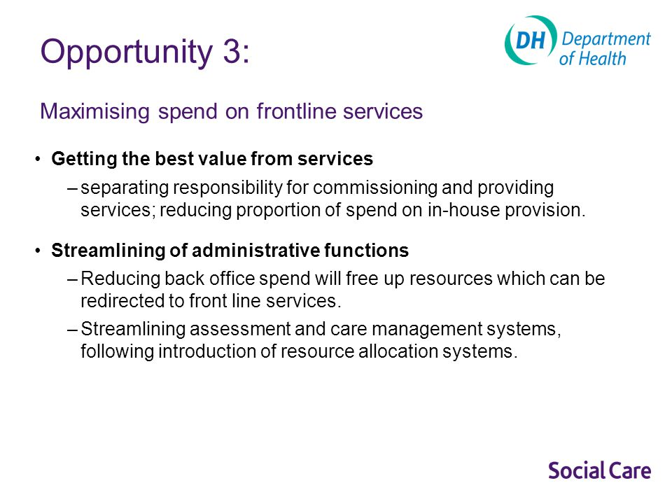 Opportunity 3: Maximising spend on frontline services Getting the best value from services –separating responsibility for commissioning and providing services; reducing proportion of spend on in-house provision.