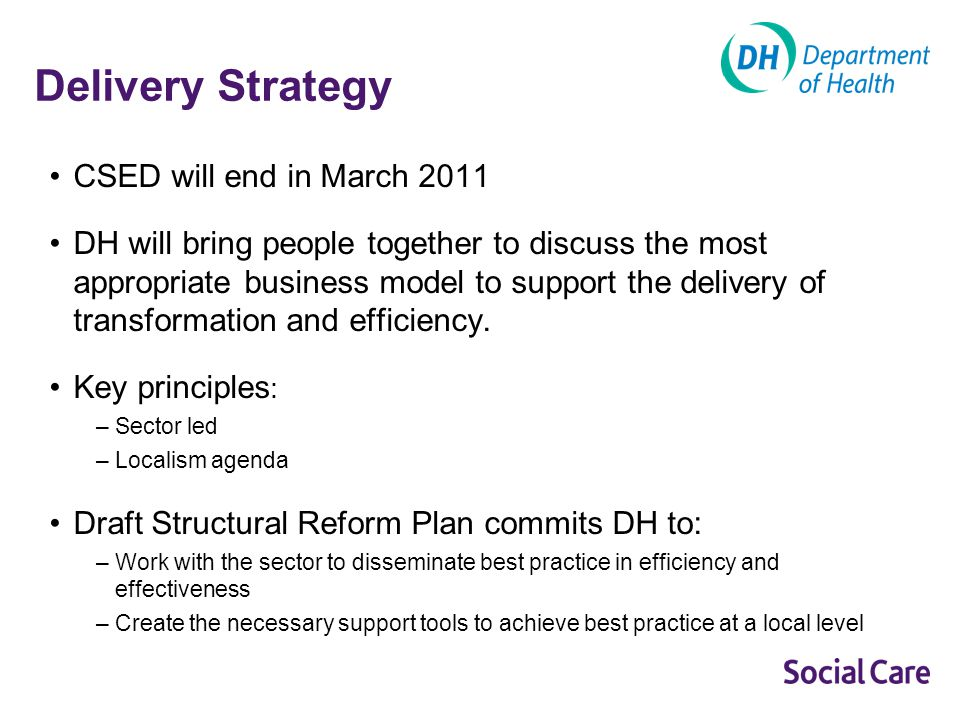 Delivery Strategy CSED will end in March 2011 DH will bring people together to discuss the most appropriate business model to support the delivery of transformation and efficiency.