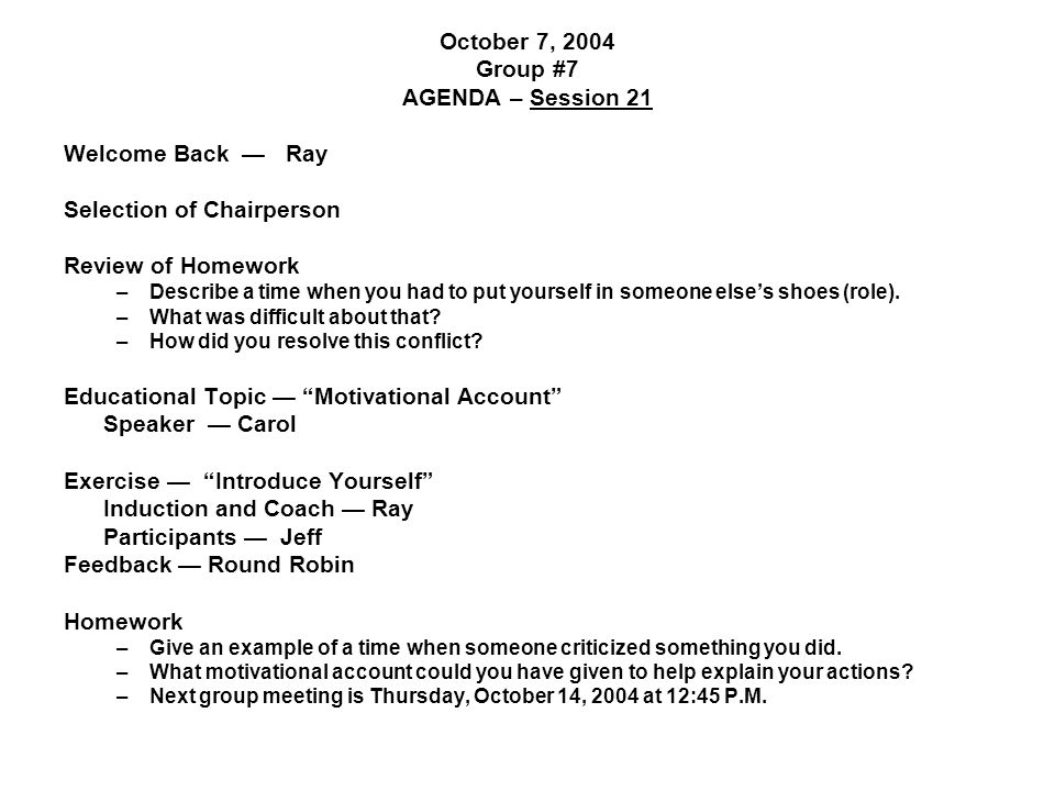 October 7, 2004 Group #7 AGENDA – Session 21 Welcome Back — Ray Selection of Chairperson Review of Homework –Describe a time when you had to put yourself in someone else's shoes (role).