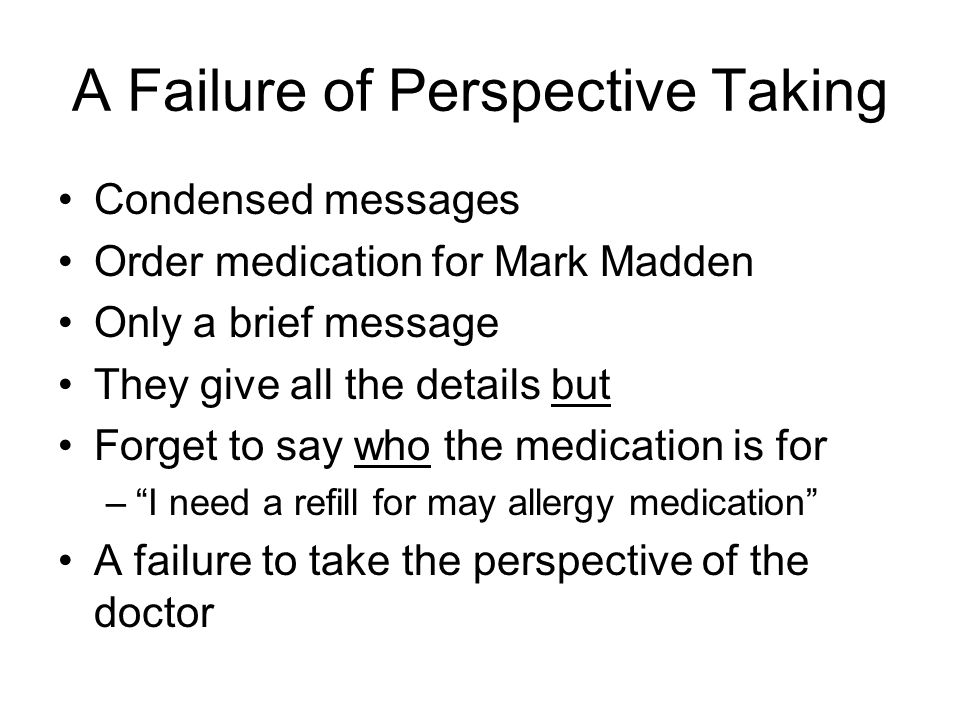 A Failure of Perspective Taking Condensed messages Order medication for Mark Madden Only a brief message They give all the details but Forget to say who the medication is for – I need a refill for may allergy medication A failure to take the perspective of the doctor