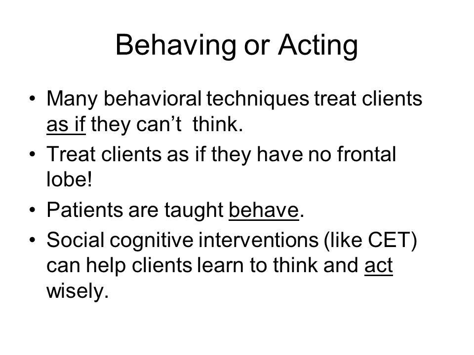 Behaving or Acting Many behavioral techniques treat clients as if they can't think.