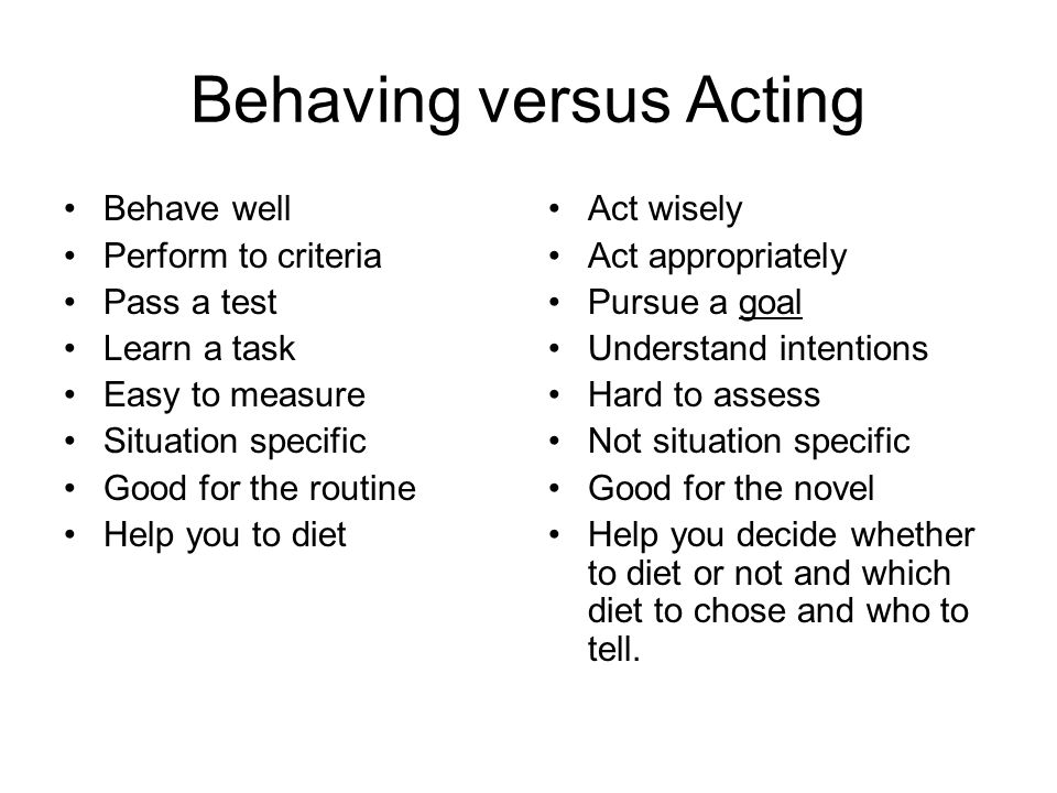 Behaving versus Acting Behave well Perform to criteria Pass a test Learn a task Easy to measure Situation specific Good for the routine Help you to diet Act wisely Act appropriately Pursue a goal Understand intentions Hard to assess Not situation specific Good for the novel Help you decide whether to diet or not and which diet to chose and who to tell.