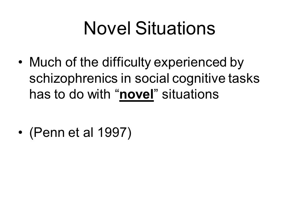 Novel Situations Much of the difficulty experienced by schizophrenics in social cognitive tasks has to do with novel situations (Penn et al 1997)
