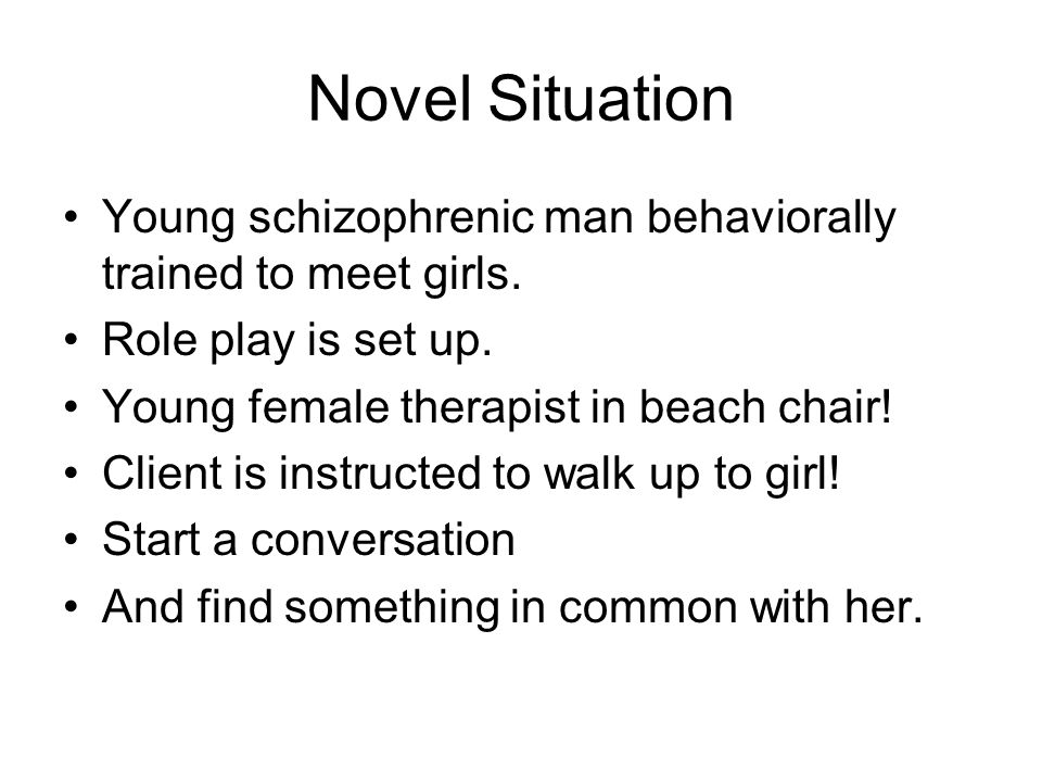 Novel Situation Young schizophrenic man behaviorally trained to meet girls.